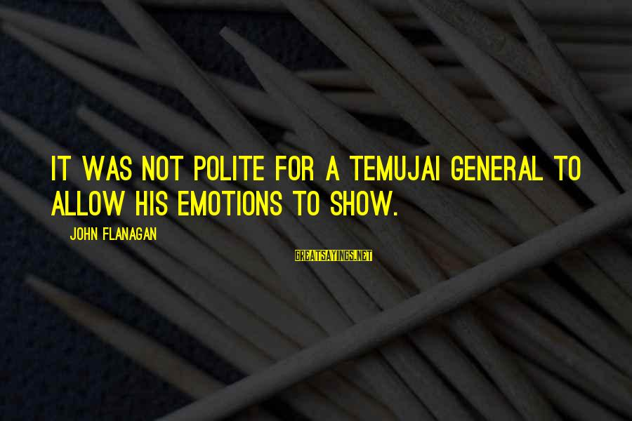 Temujai Sayings By John Flanagan: It was not polite for a Temujai general to allow his emotions to show.