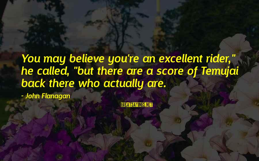 "Temujai Sayings By John Flanagan: You may believe you're an excellent rider,"" he called, ""but there are a score of"