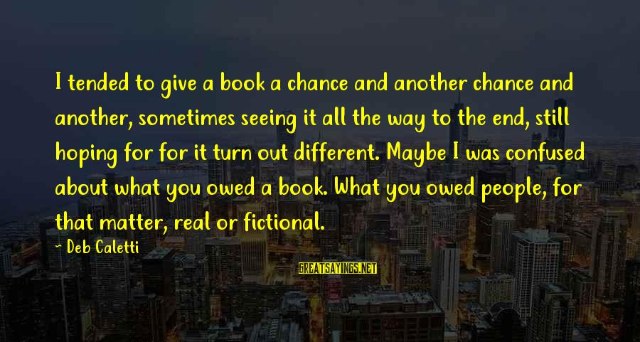 Tended Sayings By Deb Caletti: I tended to give a book a chance and another chance and another, sometimes seeing