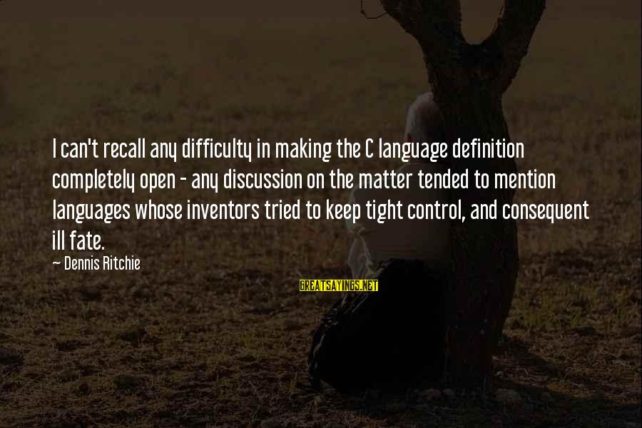 Tended Sayings By Dennis Ritchie: I can't recall any difficulty in making the C language definition completely open - any