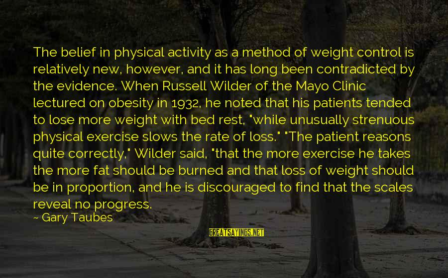 Tended Sayings By Gary Taubes: The belief in physical activity as a method of weight control is relatively new, however,