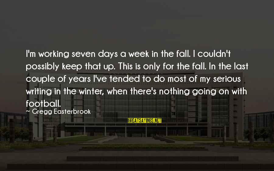 Tended Sayings By Gregg Easterbrook: I'm working seven days a week in the fall. I couldn't possibly keep that up.