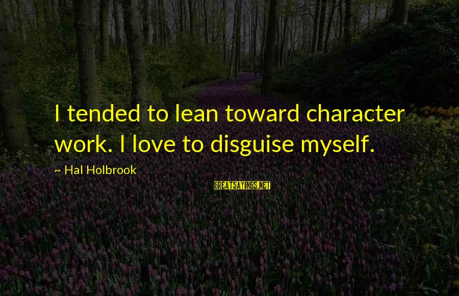 Tended Sayings By Hal Holbrook: I tended to lean toward character work. I love to disguise myself.