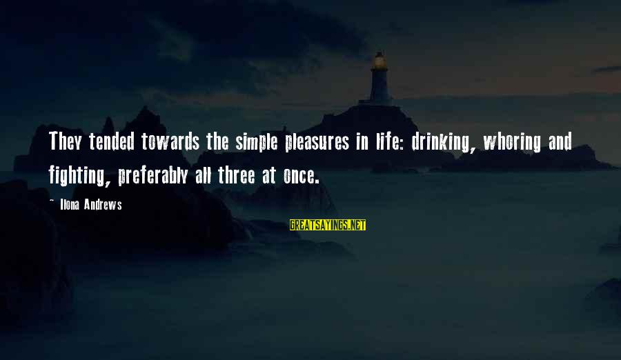 Tended Sayings By Ilona Andrews: They tended towards the simple pleasures in life: drinking, whoring and fighting, preferably all three