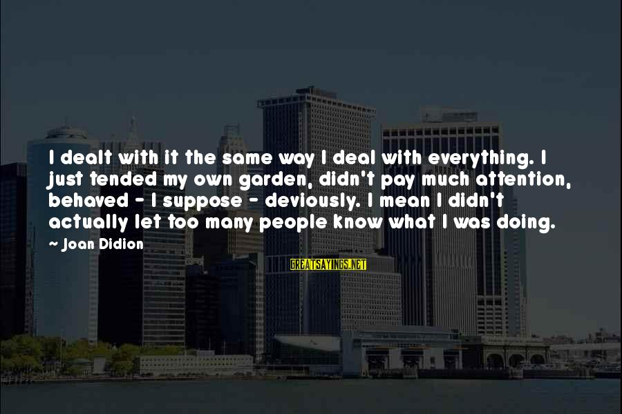 Tended Sayings By Joan Didion: I dealt with it the same way I deal with everything. I just tended my