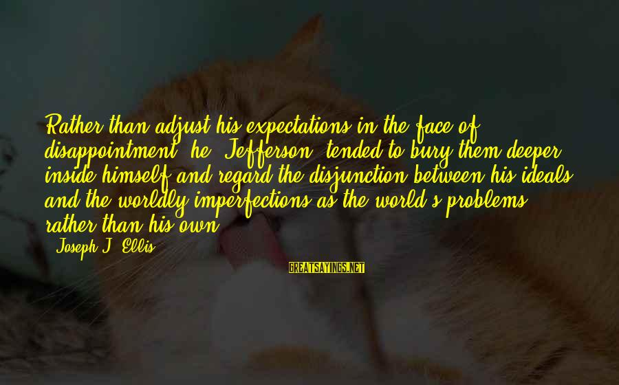 Tended Sayings By Joseph J. Ellis: Rather than adjust his expectations in the face of disappointment, he (Jefferson) tended to bury