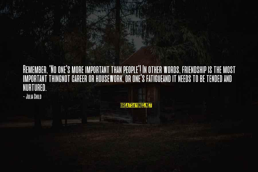 Tended Sayings By Julia Child: Remember, 'No one's more important than people'! In other words, friendship is the most important