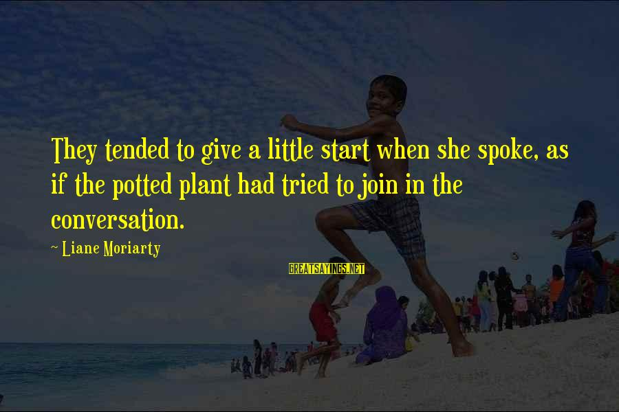 Tended Sayings By Liane Moriarty: They tended to give a little start when she spoke, as if the potted plant