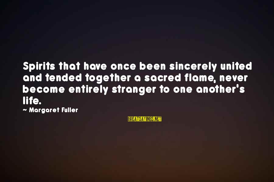 Tended Sayings By Margaret Fuller: Spirits that have once been sincerely united and tended together a sacred flame, never become
