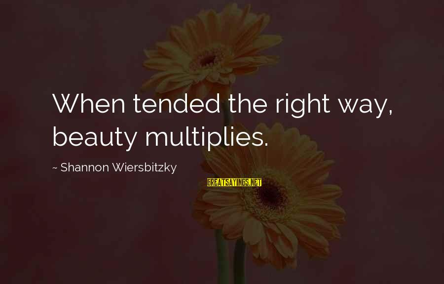 Tended Sayings By Shannon Wiersbitzky: When tended the right way, beauty multiplies.