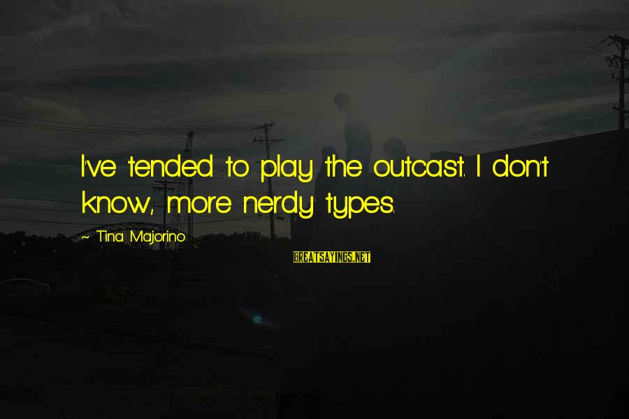 Tended Sayings By Tina Majorino: I've tended to play the outcast. I don't know, more nerdy types.
