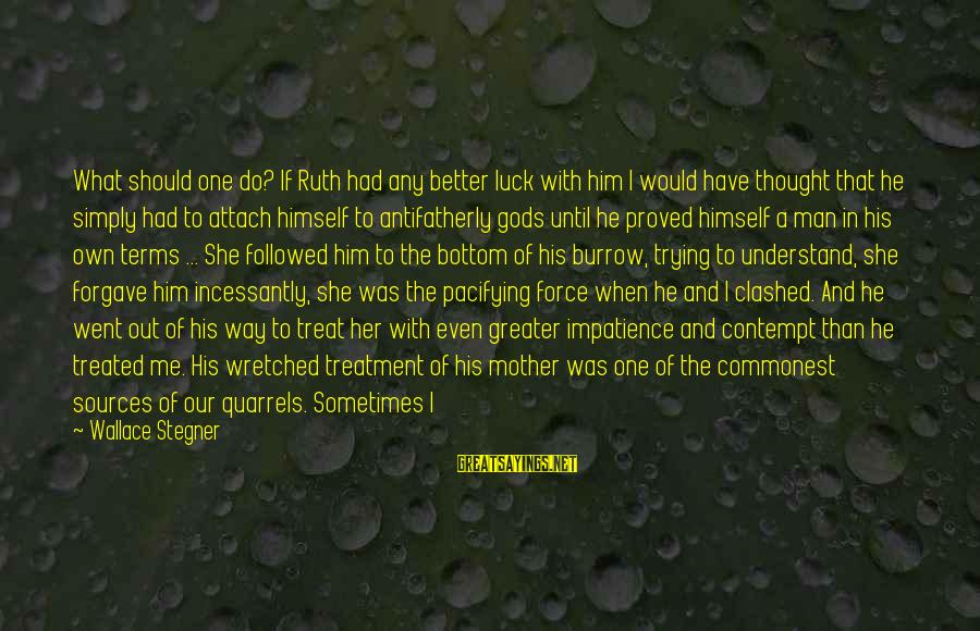 Tended Sayings By Wallace Stegner: What should one do? If Ruth had any better luck with him I would have