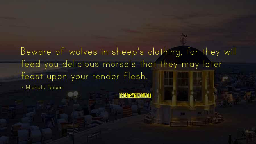 Tender Morsels Sayings By Michele Faison: Beware of wolves in sheep's clothing, for they will feed you delicious morsels that they