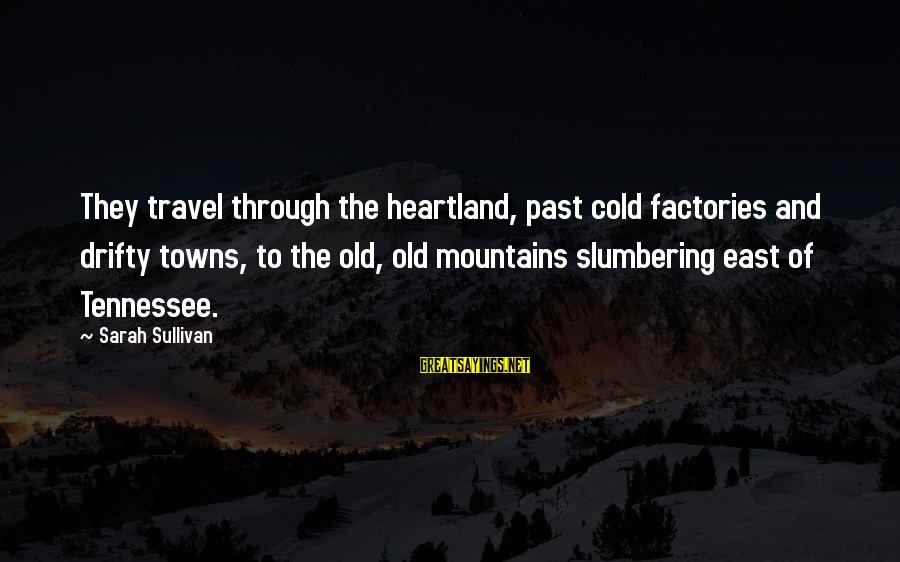 Tennessee Mountains Sayings By Sarah Sullivan: They travel through the heartland, past cold factories and drifty towns, to the old, old