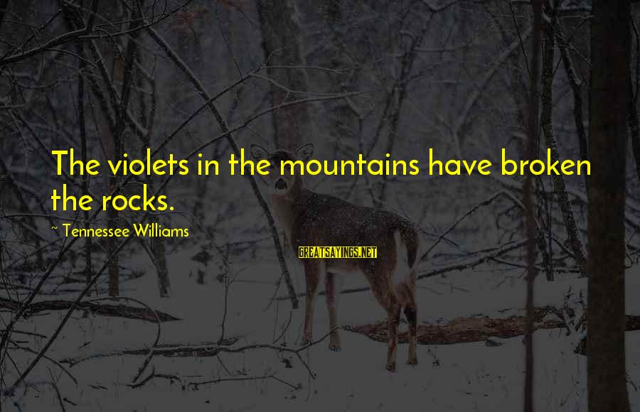 Tennessee Mountains Sayings By Tennessee Williams: The violets in the mountains have broken the rocks.