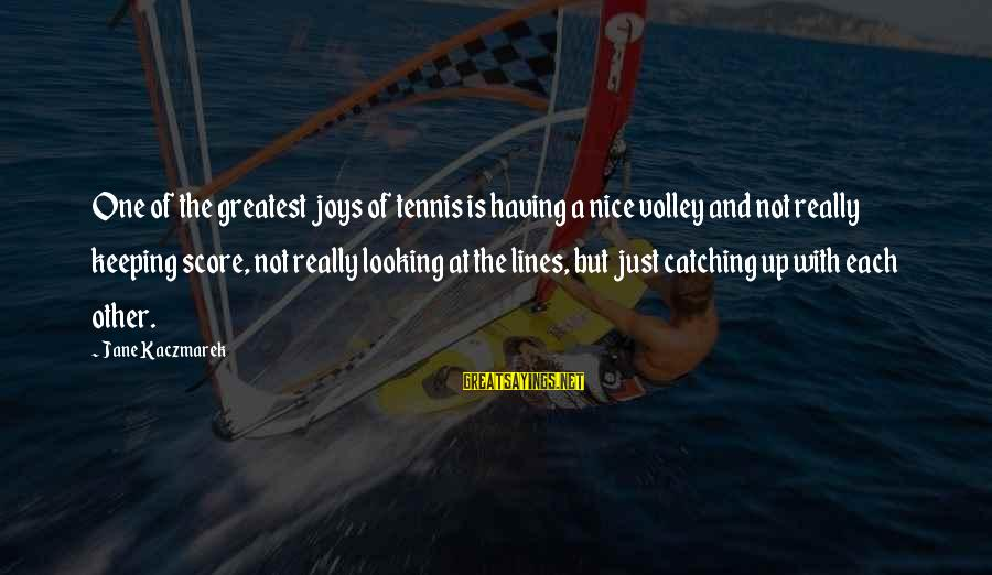 Tennis Score Sayings By Jane Kaczmarek: One of the greatest joys of tennis is having a nice volley and not really