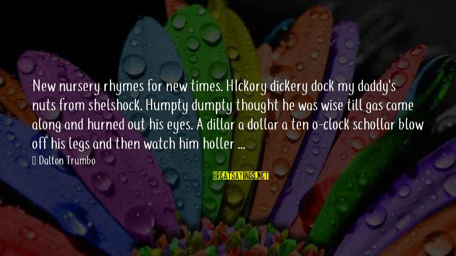 Tensity Sayings By Dalton Trumbo: New nursery rhymes for new times. HIckory dickery dock my daddy's nuts from shelshock. Humpty