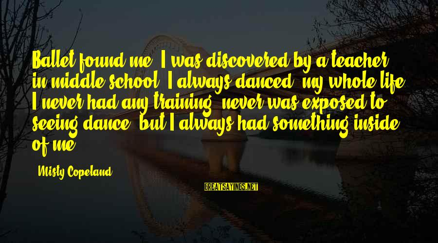 Tensity Sayings By Misty Copeland: Ballet found me. I was discovered by a teacher in middle school. I always danced,