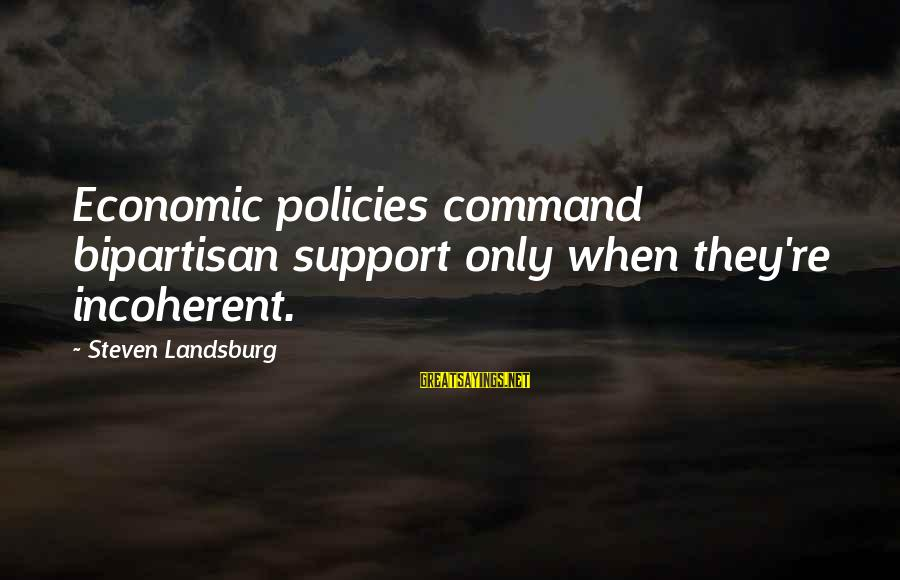 Tensity Sayings By Steven Landsburg: Economic policies command bipartisan support only when they're incoherent.