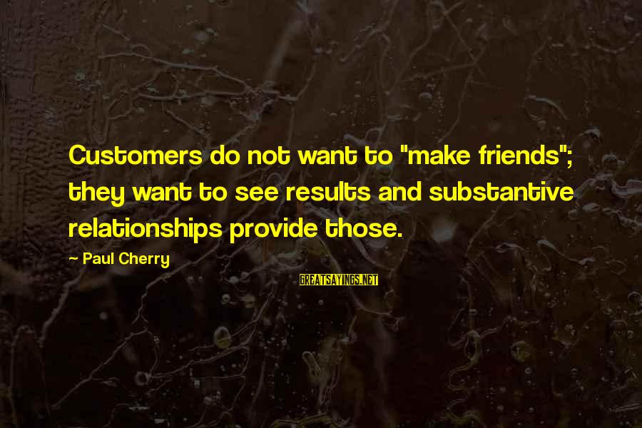 "Tentful Sayings By Paul Cherry: Customers do not want to ""make friends""; they want to see results and substantive relationships"