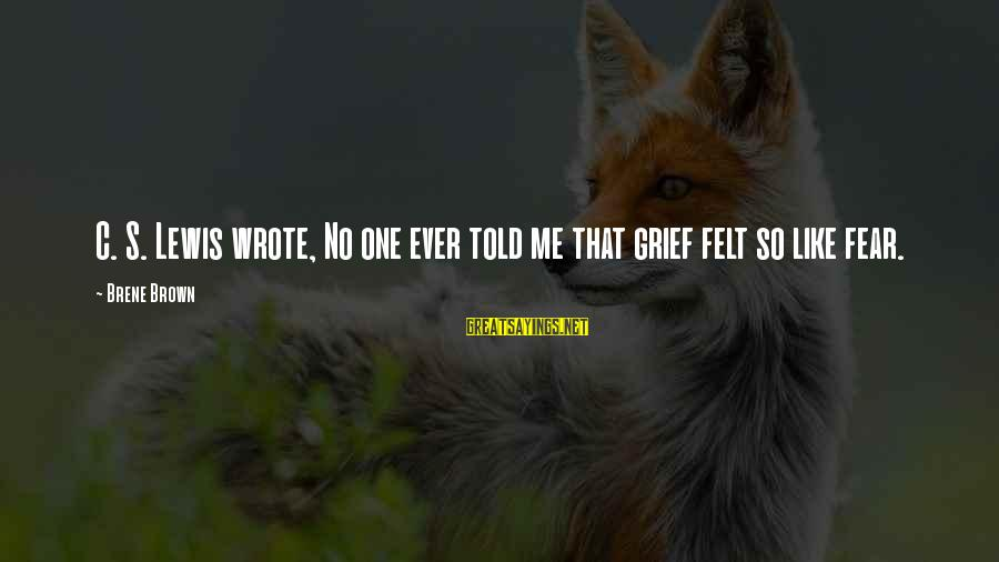 Tenuity Sayings By Brene Brown: C. S. Lewis wrote, No one ever told me that grief felt so like fear.