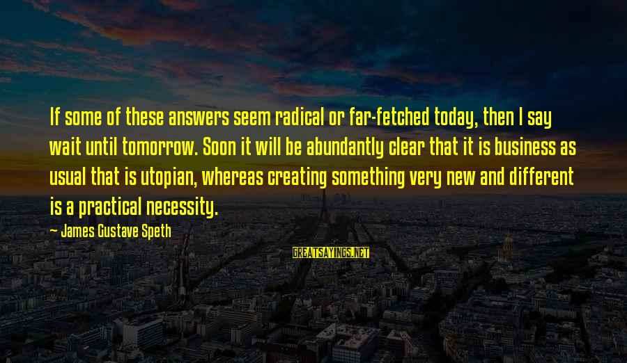 Tenuity Sayings By James Gustave Speth: If some of these answers seem radical or far-fetched today, then I say wait until