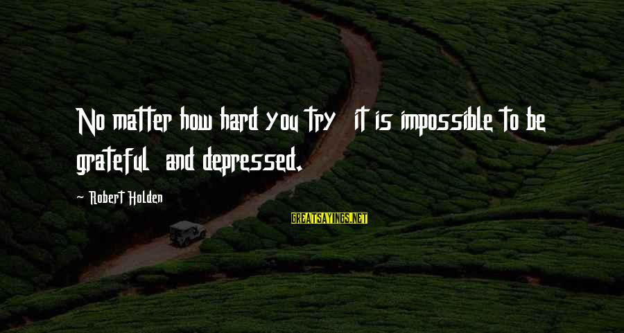 Tenuity Sayings By Robert Holden: No matter how hard you try it is impossible to be grateful and depressed.