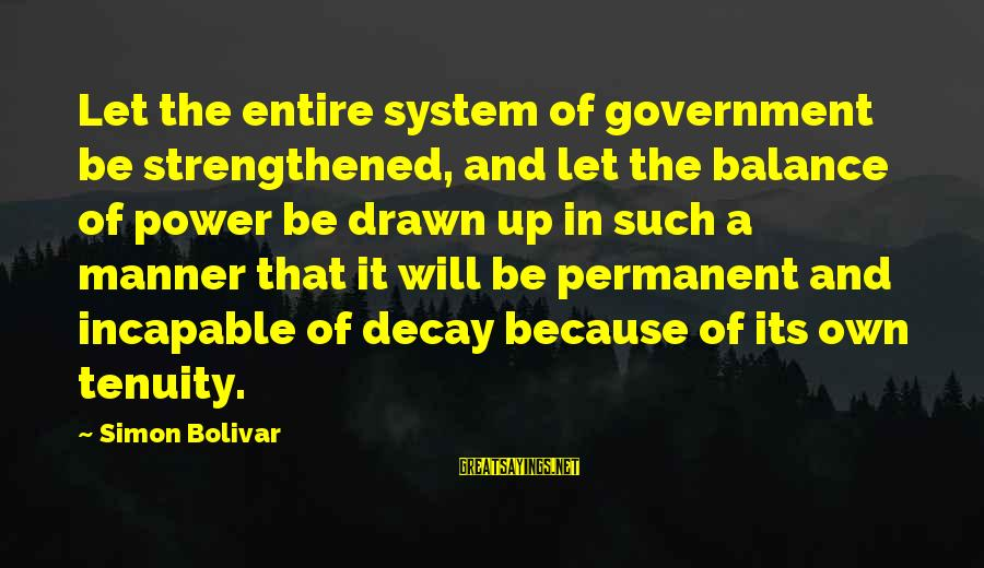 Tenuity Sayings By Simon Bolivar: Let the entire system of government be strengthened, and let the balance of power be