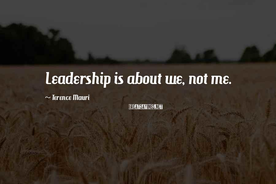 Terence Mauri Sayings: Leadership is about we, not me.