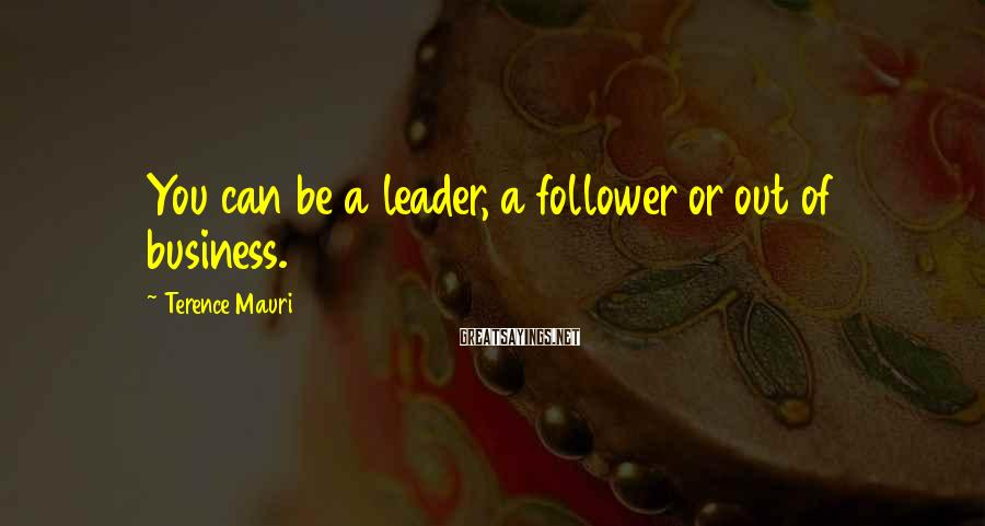 Terence Mauri Sayings: You can be a leader, a follower or out of business.