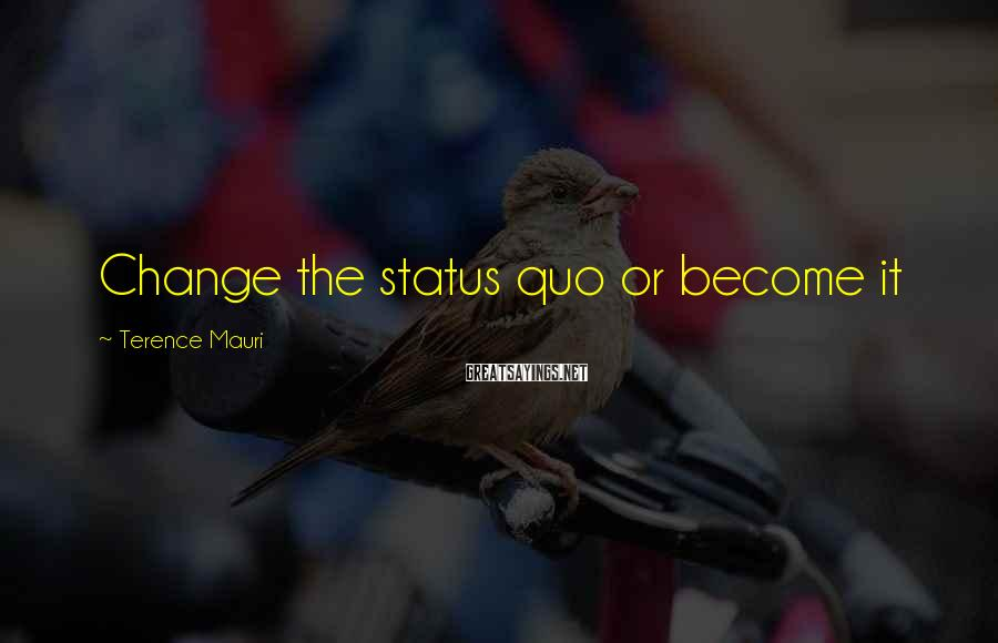 Terence Mauri Sayings: Change the status quo or become it