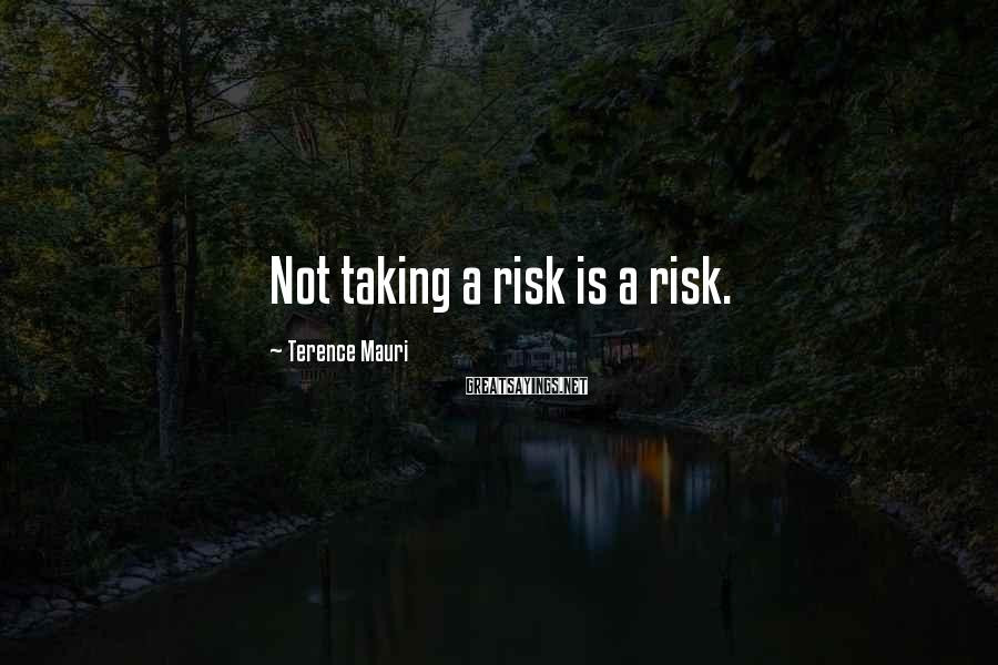 Terence Mauri Sayings: Not taking a risk is a risk.