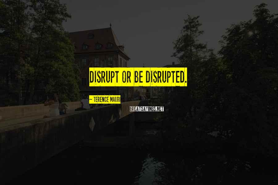 Terence Mauri Sayings: Disrupt or be disrupted.
