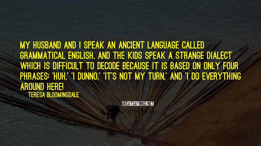Teresa Bloomingdale Sayings: My husband and I speak an ancient language called grammatical English, and the kids speak