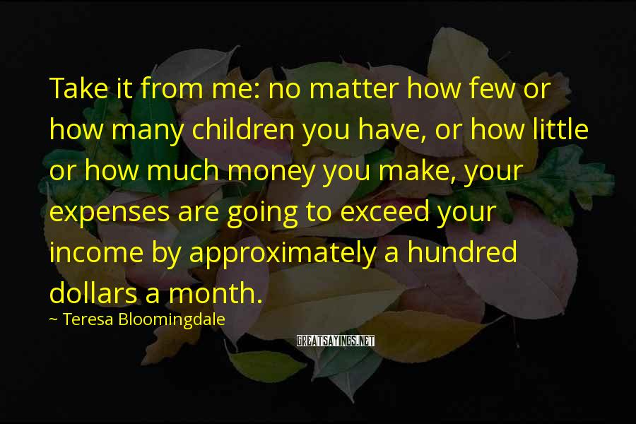 Teresa Bloomingdale Sayings: Take it from me: no matter how few or how many children you have, or