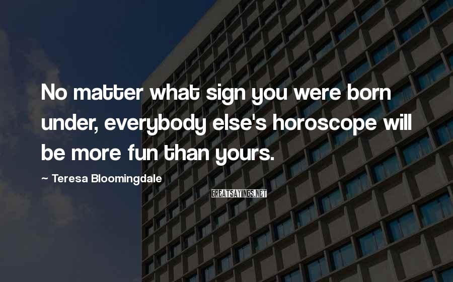 Teresa Bloomingdale Sayings: No matter what sign you were born under, everybody else's horoscope will be more fun