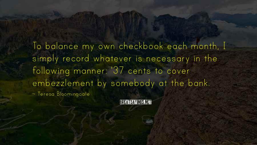 Teresa Bloomingdale Sayings: To balance my own checkbook each month, I simply record whatever is necessary in the