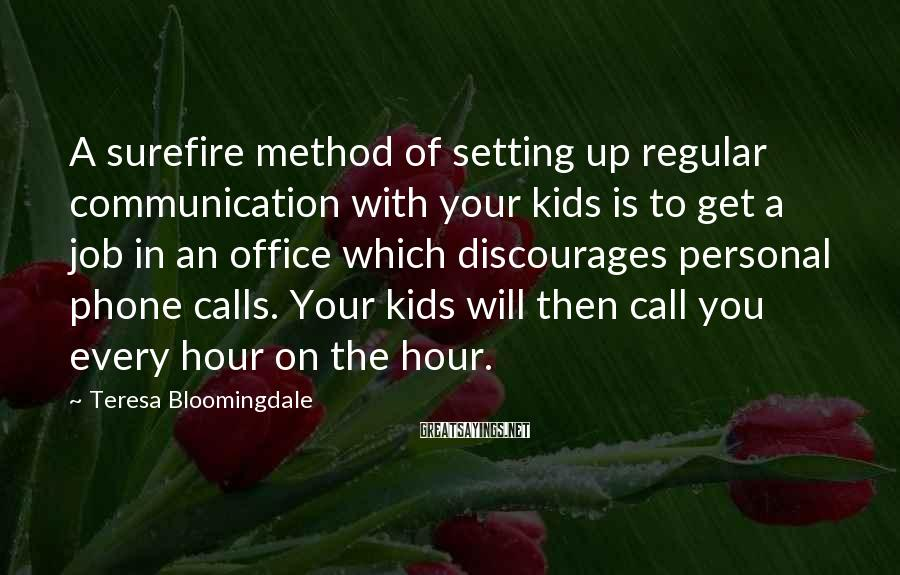 Teresa Bloomingdale Sayings: A surefire method of setting up regular communication with your kids is to get a