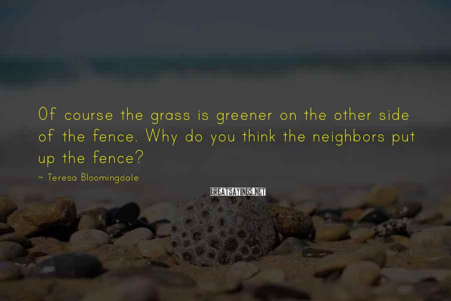 Teresa Bloomingdale Sayings: Of course the grass is greener on the other side of the fence. Why do
