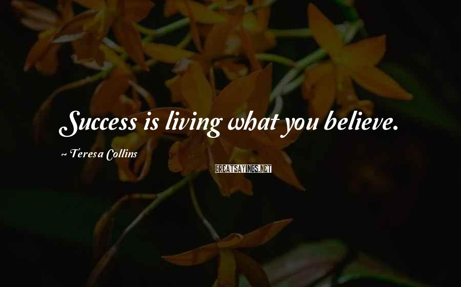 Teresa Collins Sayings: Success is living what you believe.