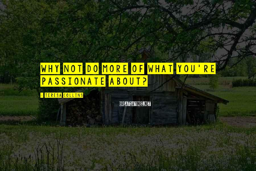 Teresa Collins Sayings: Why not do more of what you're passionate about?