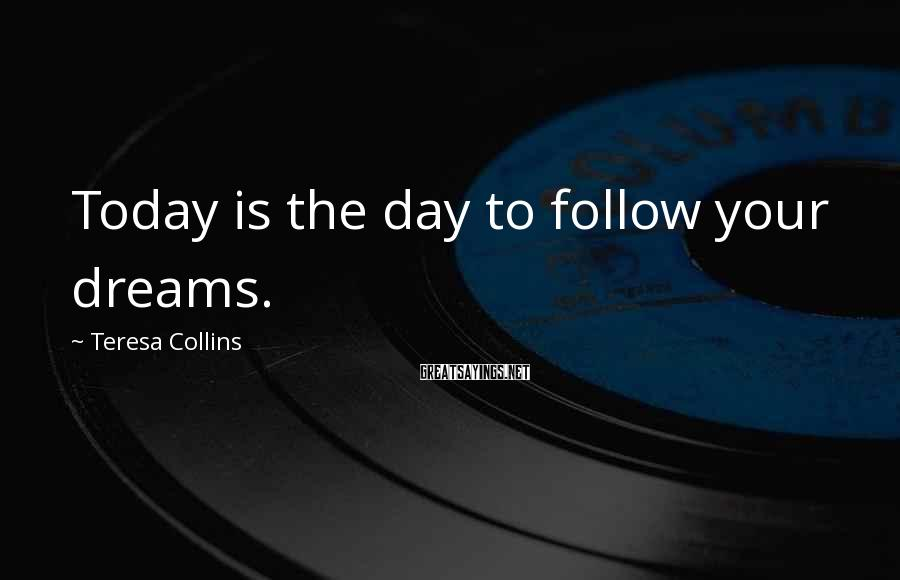Teresa Collins Sayings: Today is the day to follow your dreams.