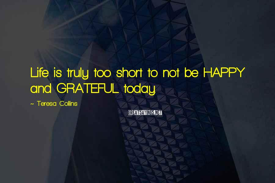 Teresa Collins Sayings: Life is truly too short to not be HAPPY and GRATEFUL today.