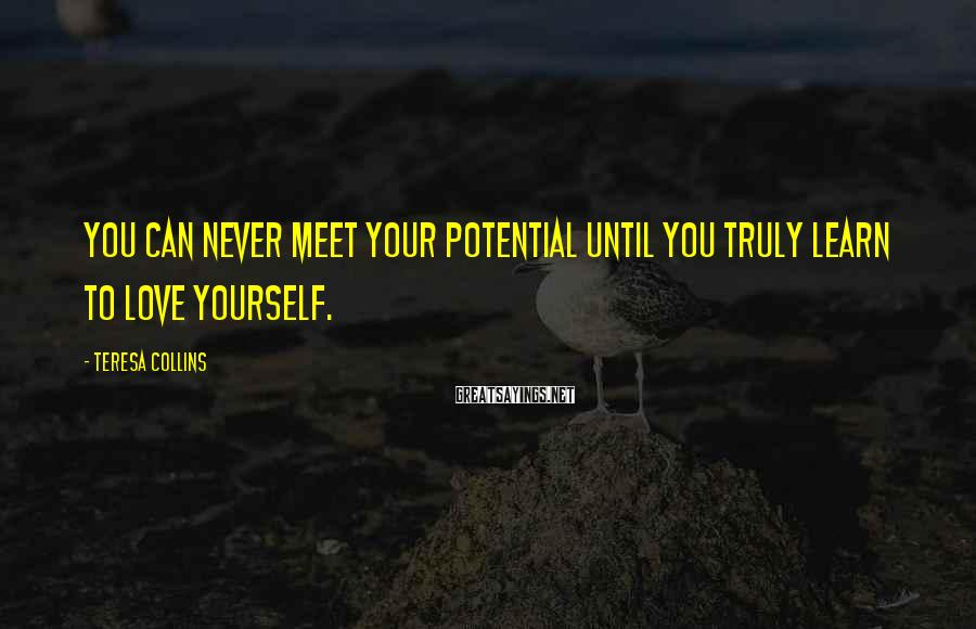 Teresa Collins Sayings: You can never meet your potential until you truly learn to love yourself.