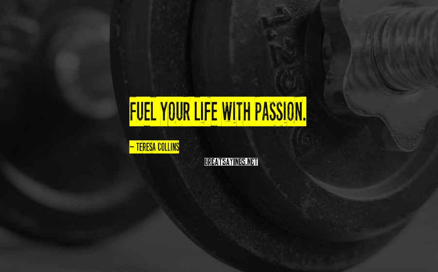 Teresa Collins Sayings: Fuel your life with passion.