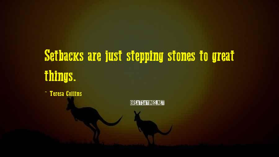 Teresa Collins Sayings: Setbacks are just stepping stones to great things.