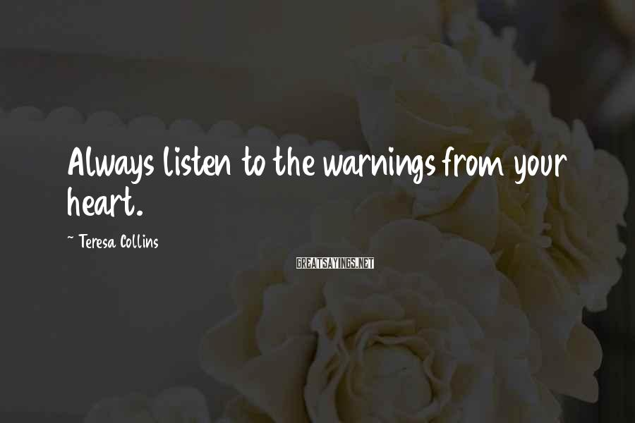 Teresa Collins Sayings: Always listen to the warnings from your heart.