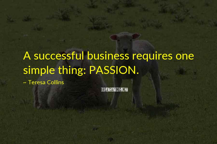 Teresa Collins Sayings: A successful business requires one simple thing: PASSION.