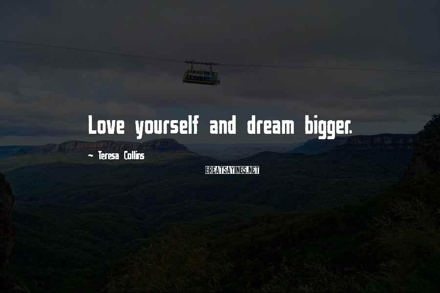 Teresa Collins Sayings: Love yourself and dream bigger.