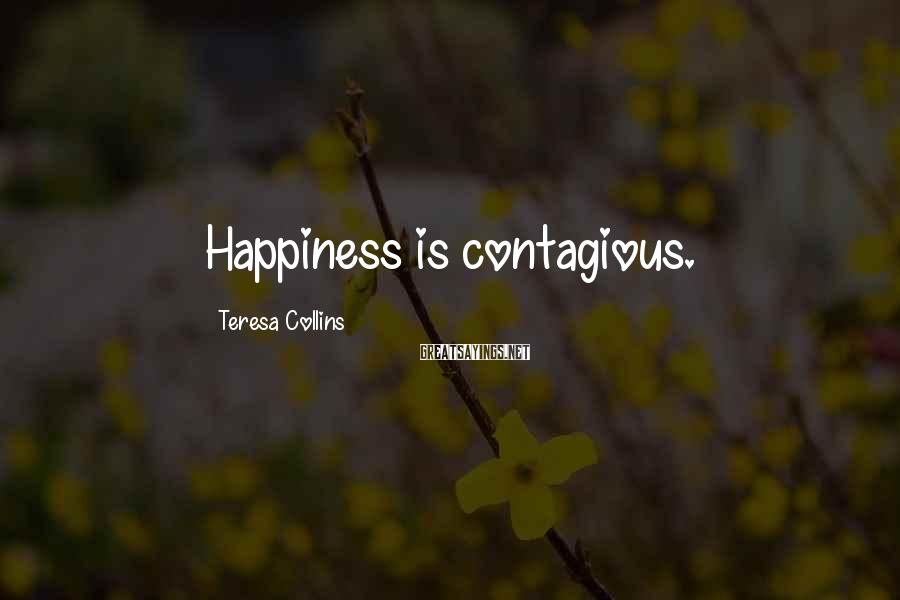 Teresa Collins Sayings: Happiness is contagious.